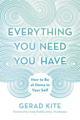 Everything You Need You Have - How to Be at Home in Your Self