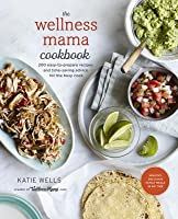 The Wellness Mama Cookbook: More Than 200 Easy, Wholesome, Grain-Free Recipes for a Healthier Family