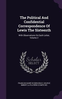 The Political and Confidential Correspondence of Lewis the Sixteenth: With Observations on Each Letter, Volume 2