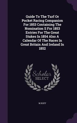 Guide to the Turf or Pocket Racing Companion for 1853 Containing the Nomination S for 1853 Entries for the Great Stakes in 1854 Also a Calendar of the Races in Great Britain and Ireland in 1852