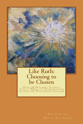 """Like Ruth: Choosing to be Chosen: Over 30 Personal Stories, with a """"How to"""" Introduction celebrating Progressive Judaism edited by Hava Fleming Hava Fleming"""