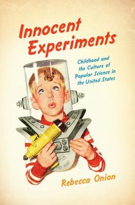 Innocent Experiments: Childhood and the Culture of Popular Science in the United States