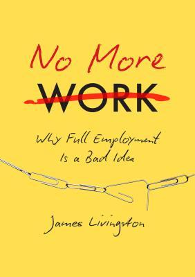 No More Work: Why Full Employment Is a Bad Idea