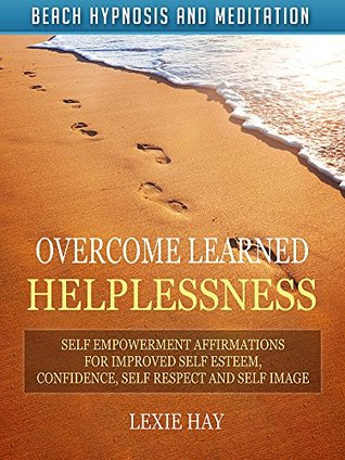 Overcome Learned Helplessness: Self Empowerment Affirmations for Improved Self Esteem, Confidence, Self Respect and Self Image via Beach Hypnosis and Meditation