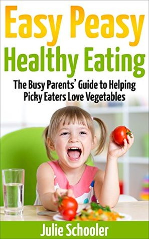 Easy Peasy Healthy Eating: The Busy Parents' Guide to Helping Picky Eaters Love Vegetables