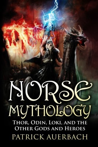 Norse Mythology: Thor, Odin, Loki, and the Other Gods and Heroes Patrick Auerbach