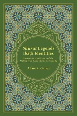 Shurat Legends, Ibadi Identities Martyrdom, Asceticism, and the Making of an Early Islamic Community