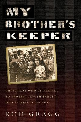 My Brother's Keeper Christians Who Risked All to Protect Jewish Targets of the Nazi Holocaust