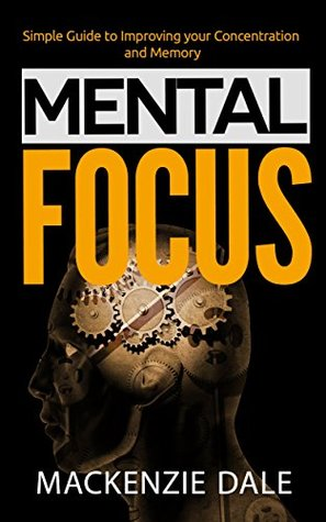 Mental Focus: Simple Guide to Improving your Concentration and Memory (Memorization, Self-Improvement, Productivity)