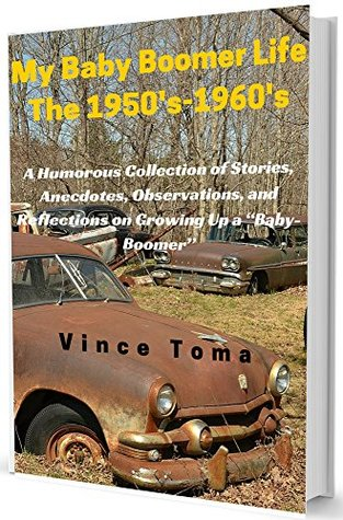 """My Baby Boomer Life The 1950's-1960's: A Humorous Collection of Stories, Anecdotes, Observations, and Reflections on Growing Up a """"Baby-Boomer"""""""