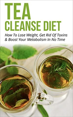 Tea Cleanse: Tea Cleanse Diet: How To Lose Weight, Get Rid Of Toxins & Boost Your Metabolism In No Time (Tea Cleanse Diet, Lose Weight With Drinking Tea Book 1)