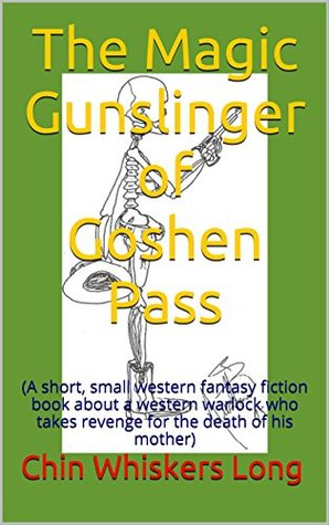 The Magic Gunslinger of Goshen Pass: (A short, small western fantasy fiction book about a western warlock who takes revenge for the death of his mother)