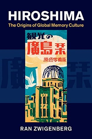 Hiroshima: The Origins of Global Memory Culture Ran Zwigenberg