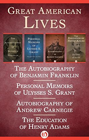 Great American Lives: The Autobiography of Benjamin Franklin, Personal Memoirs of Ulysses S. Grant, Autobiography of Andrew Carnegie, and The Education of Henry Adams