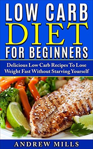 Low Carb: Low Carb Diet For Beginners - Delicious Low Carb Recipes To Lose Weight Fast Without Starving Yourself