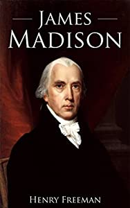 James Madison: A Life From Beginning to End