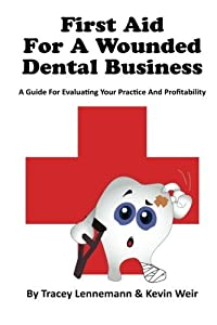 First Aid for a Wounded Dental Business: A Guide to Evaluating Your Practice and Profitability
