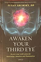 Awaken Your Third Eye: Access Your Sixth Sense for Knowledge, Intuition and Illumination