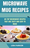 Microwave Mug Recipes: 65 Top Microwave Recipes That Are Tasty And Easy To Make