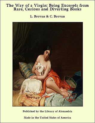 The Way of a Virgin: Being Excerpts from Rare, Curious and Diverting Books