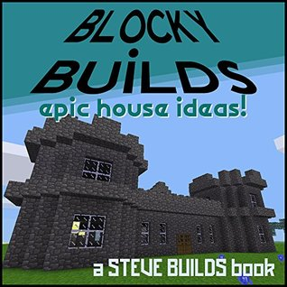 Blocky Builds Epic House Ideas A Collection Of House Ideas And Instructions For Minecraft And Other Block Building Games By Steve Builds