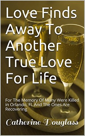 Love Finds Away To Another True Love For Life: For The Memory Of Many Were Killed in Orlando, Fl. And The Ones Are Recovering