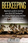 Beekeeping: Beginners Guide to Starting your First DIY Backyard Bee Colony. Simple, Easy and Fast Step-by-Step Instructions to Homemade Organic Honey (Beekeeping ... beekeeping, Homesteading, Honey Bee Guide)