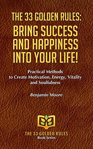 THE 33 GOLDEN RULES: BRING SUCCESS AND HAPPINESS INTO YOUR LIFE: Practical Methods to Create Motivation, Energy, Vitality and Soulfulness  by  Benjamin Moore