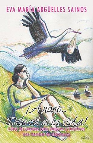 ¡Ánimo...Dile sí a la vida!: Libro de cuentos para mujeres y hombres con hambre de esperanza