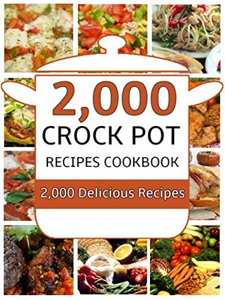 Crock Pot: 2,000 Crock Pot Recipes Cookbook (Crock Pot Recipes, Slow Cooker Recipes, Dump Meals Recipes, Dump Dinner Recipes, Freezer Meals Recipes, Crock Pot Cookbook)