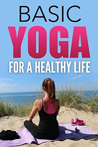 Yoga For Beginners Basic Yoga For A Healthy Life The Origins Of Yoga Yoga Poses Yoga Foods Yoga Styles Meditation Through Yoga Health Benefits Of Yoga By True Health Publishing