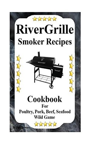 RiverGrille Smoker Recipes: Cookbook For Smoking Poultry,Pork, Beef, Seafood & Wild Game