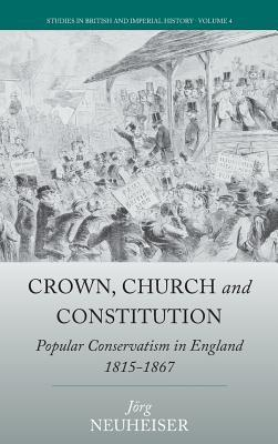 Crown, Church and Constitution Popular Conservatism in England, 1815-1867