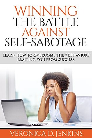 Winning The Battle Against Self-Sabotage: Learn How To Overcome The 7 Behaviors Limiting You From Success