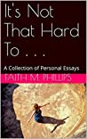 It's Not That Hard To . . .: A Collection of Personal Essays