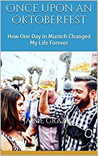 Once Upon an Oktoberfest: How One Day in Munich Changed My Life Forever