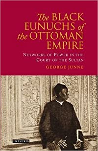 The Black Eunuchs of the Ottoman Empire: Networks of Power in the Court of the Sultan