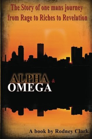 Alpha & Omega: The Story of one man's journey from Rage to Riches to Revelation (Volume 1)