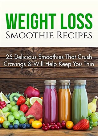 Weight Loss Smoothie Recipes: 25 Delicious Smoothies That Crush Cravings Will Help Keep You Thin