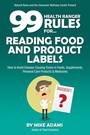 99 Health Ranger Rules for Reading Food and Product Labels: How to avoid disease-causing toxins in foods, supplements, personal care products and medicines