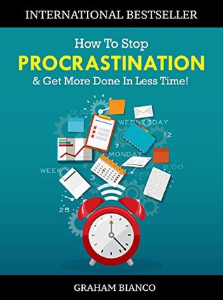 How To Stop Procrastination & Get More Done In Less Time! by Graham Bianco