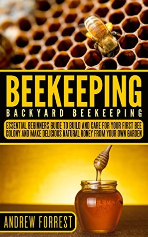 Beekeeping ( Backyard Beekeeping ): Essential Beginners Guide to Build and Care For Your First Bee Colony and Make Delicious Natural Honey From Your Own ... Apiculture, Beekeepers,Building Beehives)