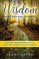 Wisdom for My Son and Daughter: A Man Takes a Philosophical Reflection on Life to Help, Guide, and Inspire Society and His Children