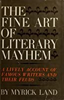 The Fine Art of Literary Mayhem: A Lively Account of Famous Writers & Their Feuds