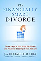 The Financially Smart Divorce: 3 Steps to Your Ideal Settlement and Financial Security in Your New Life