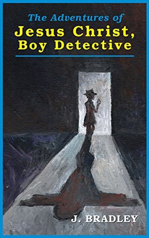 The Adventures of Jesus Christ, Boy Detective by J. Bradley