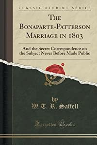 The Bonaparte-Patterson Marriage in 1803: And the Secret Correspondence on the Subject Never Before Made Public