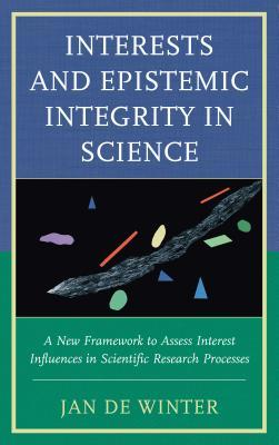 Interests and Epistemic Integrity in Science A New Framework to Assess Interest Influences in Scientific Research Processes