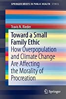 Toward a Small Family Ethic: How Overpopulation and Climate Change Are Affecting the Morality of Procreation