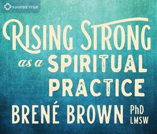 Rising Strong as a Spiritual Practice by Brené Brown